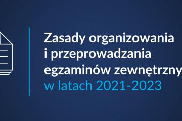 Zasady organizowania i przeprowadzania egzaminów zewnętrznych w latach 2021-2023